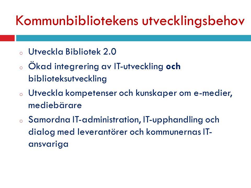 Kommunbibliotekens utvecklingsbehov o Utveckla Bibliotek 2.0 o Ökad integrering av IT-utveckling och biblioteksutveckling o Utveckla kompetenser och kunskaper om e-medier, mediebärare o Samordna IT-administration, IT-upphandling och dialog med leverantörer och kommunernas IT- ansvariga