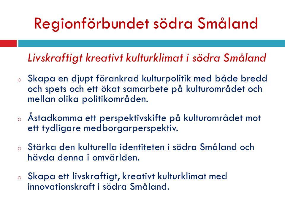 Regionförbundet södra Småland Livskraftigt kreativt kulturklimat i södra Småland o Skapa en djupt förankrad kulturpolitik med både bredd och spets och ett ökat samarbete på kulturområdet och mellan olika politikområden.