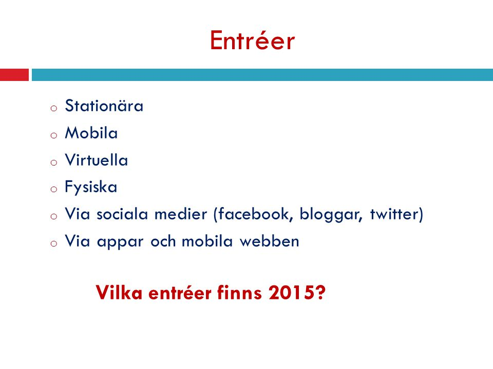 Entréer o Stationära o Mobila o Virtuella o Fysiska o Via sociala medier (facebook, bloggar, twitter) o Via appar och mobila webben Vilka entréer finns 2015