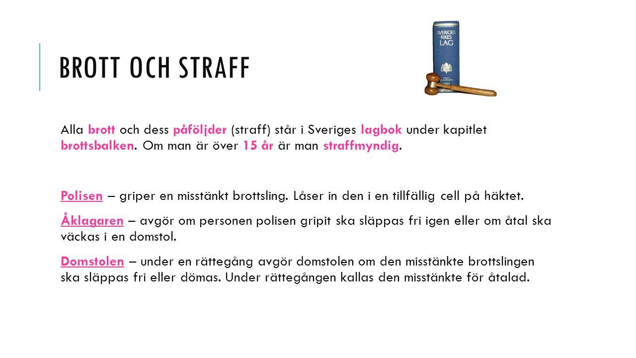 BROTT OCH STRAFF Alla brott och dess påföljder (straff) står i Sveriges lagbok under kapitlet brottsbalken. Om man är över 15 år är man straffmyndig.