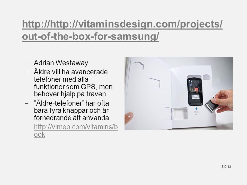 SID 13 http://http://vitaminsdesign.com/projects/ out-of-the-box-for-samsung/ −Adrian Westaway −Äldre vill ha avancerade telefoner med alla funktioner som GPS, men behöver hjälp på traven − Äldre-telefoner har ofta bara fyra knappar och är förnedrande att använda −http://vimeo.com/vitamins/b ookhttp://vimeo.com/vitamins/b ook