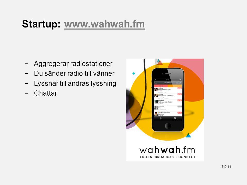 SID 14 Startup: www.wahwah.fmwww.wahwah.fm −Aggregerar radiostationer −Du sänder radio till vänner −Lyssnar till andras lyssning −Chattar