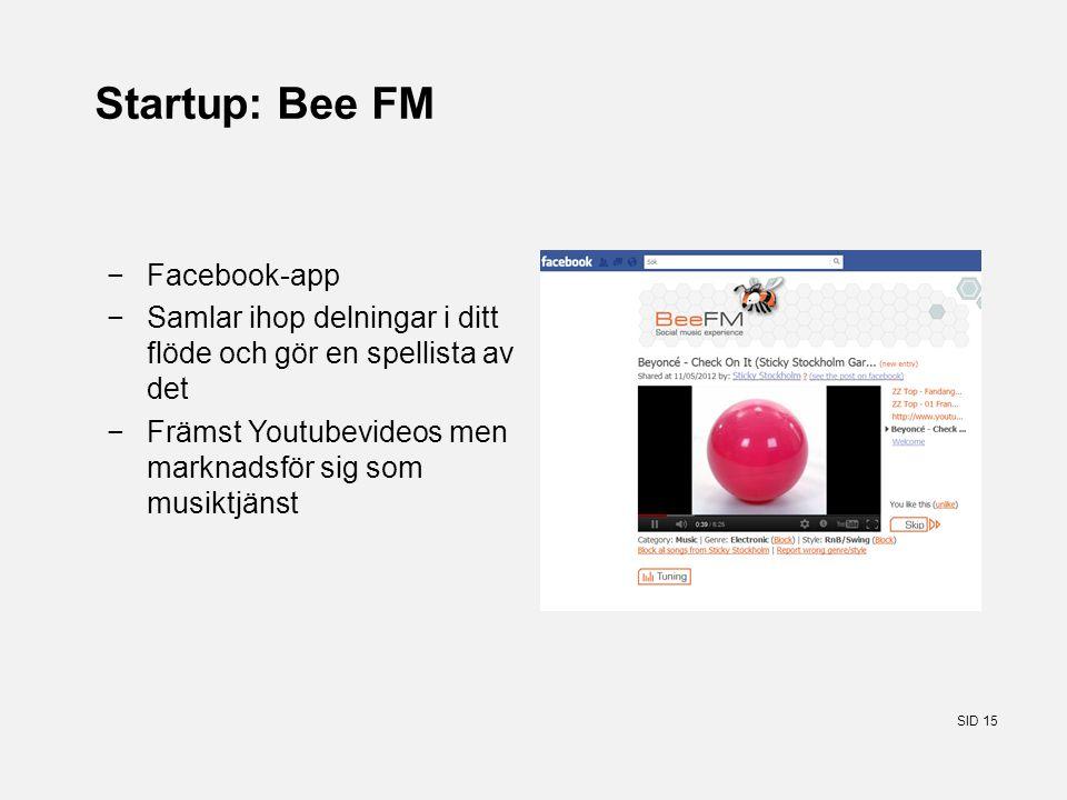 SID 15 Startup: Bee FM −Facebook-app −Samlar ihop delningar i ditt flöde och gör en spellista av det −Främst Youtubevideos men marknadsför sig som musiktjänst
