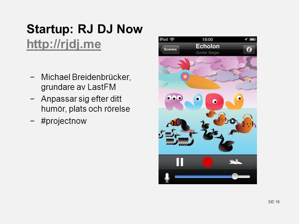 SID 16 Startup: RJ DJ Now http://rjdj.me http://rjdj.me −Michael Breidenbrücker, grundare av LastFM −Anpassar sig efter ditt humör, plats och rörelse −#projectnow