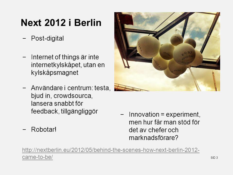 SID 3 Next 2012 i Berlin −Post-digital −Internet of things är inte internetkylskåpet, utan en kylskåpsmagnet −Användare i centrum: testa, bjud in, crowdsourca, lansera snabbt för feedback, tillgängliggör −Innovation = experiment, men hur får man stöd för det av chefer och marknadsförare.