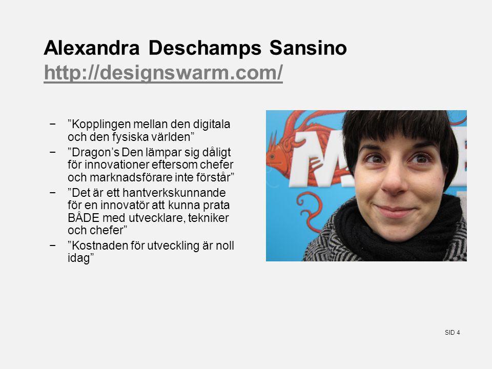 SID 4 Alexandra Deschamps Sansino http://designswarm.com/ http://designswarm.com/ − Kopplingen mellan den digitala och den fysiska världen − Dragon's Den lämpar sig dåligt för innovationer eftersom chefer och marknadsförare inte förstår − Det är ett hantverkskunnande för en innovatör att kunna prata BÅDE med utvecklare, tekniker och chefer − Kostnaden för utveckling är noll idag