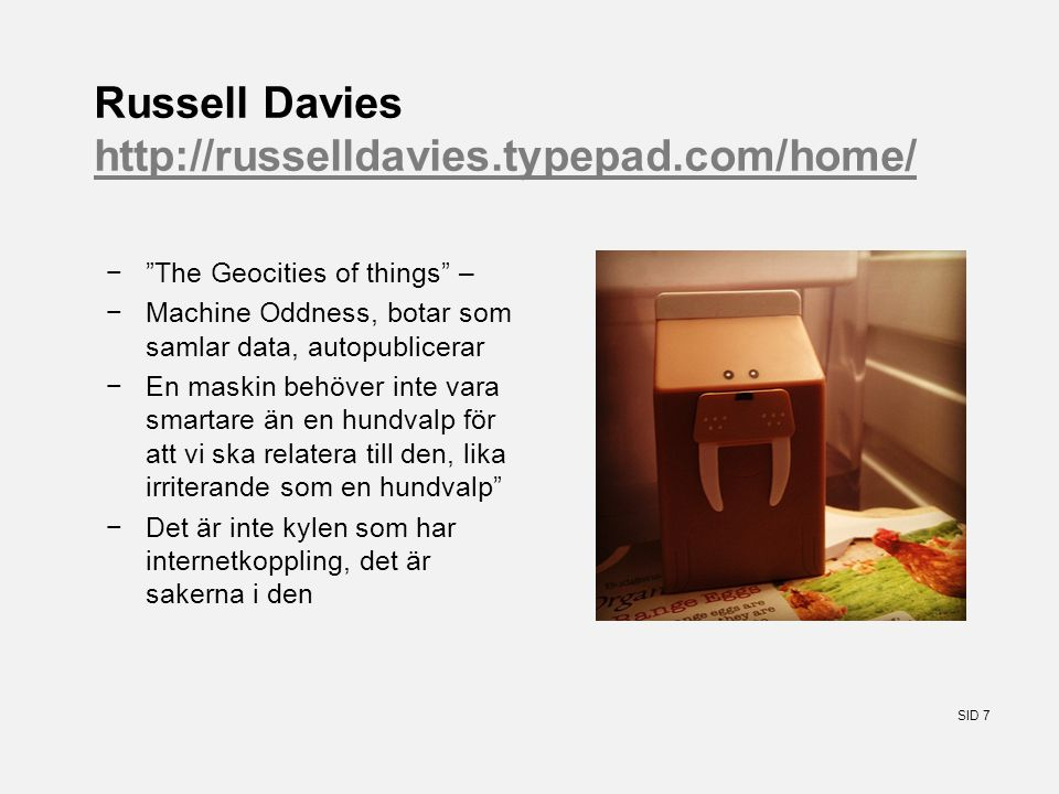 SID 7 Russell Davies http://russelldavies.typepad.com/home/ http://russelldavies.typepad.com/home/ − The Geocities of things – −Machine Oddness, botar som samlar data, autopublicerar −En maskin behöver inte vara smartare än en hundvalp för att vi ska relatera till den, lika irriterande som en hundvalp −Det är inte kylen som har internetkoppling, det är sakerna i den