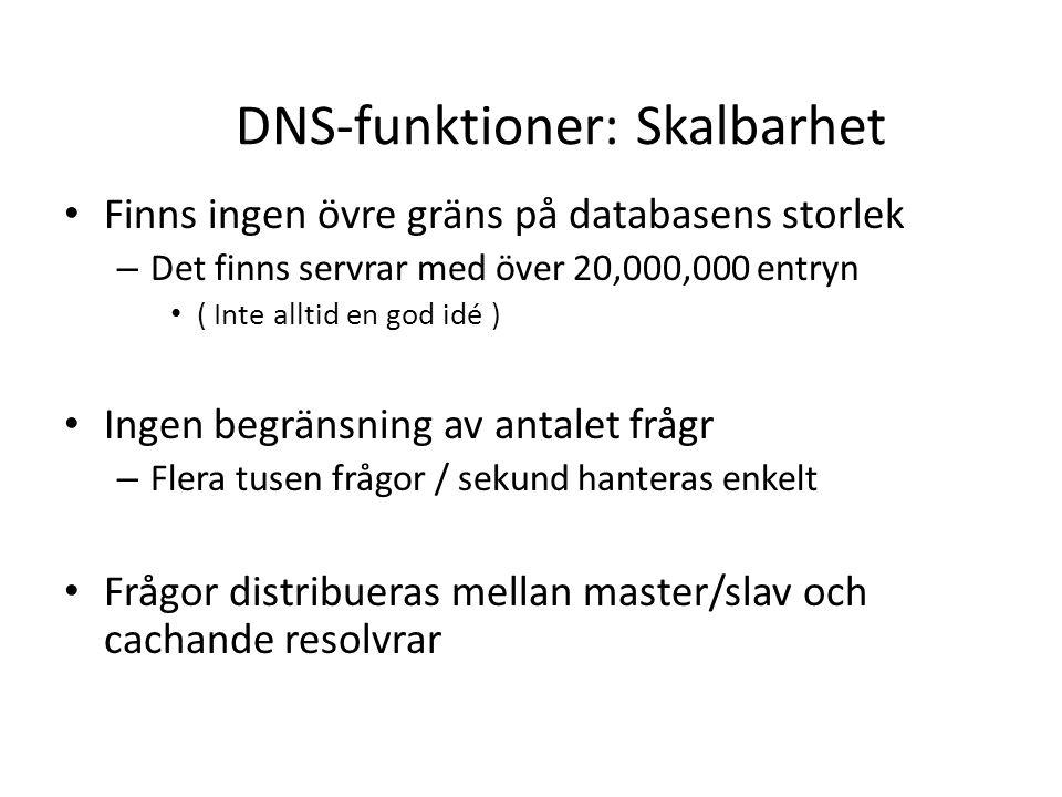 DNS-funktioner: Skalbarhet • Finns ingen övre gräns på databasens storlek – Det finns servrar med över 20,000,000 entryn • ( Inte alltid en god idé ) • Ingen begränsning av antalet frågr – Flera tusen frågor / sekund hanteras enkelt • Frågor distribueras mellan master/slav och cachande resolvrar