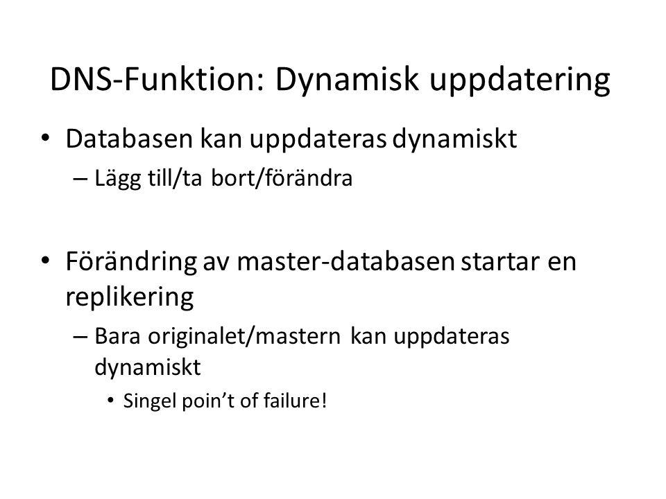 DNS-Funktion: Dynamisk uppdatering • Databasen kan uppdateras dynamiskt – Lägg till/ta bort/förändra • Förändring av master-databasen startar en replikering – Bara originalet/mastern kan uppdateras dynamiskt • Singel poin't of failure!