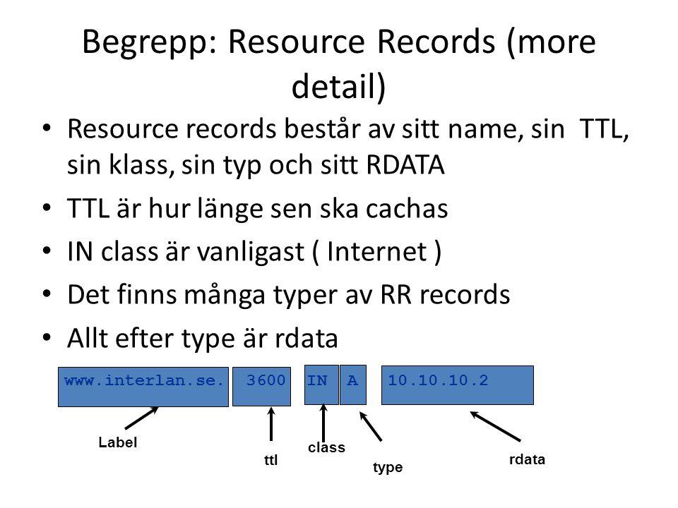 • Resource records består av sitt name, sin TTL, sin klass, sin typ och sitt RDATA • TTL är hur länge sen ska cachas • IN class är vanligast ( Internet ) • Det finns många typer av RR records • Allt efter type är rdata Begrepp: Resource Records (more detail) Label ttl class type rdata www.interlan.se.