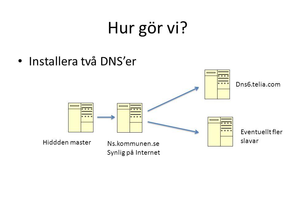 Hur gör vi? • Installera två DNS'er Hiddden master Ns.kommunen.se Synlig på Internet Dns6.telia.com Eventuellt fler slavar