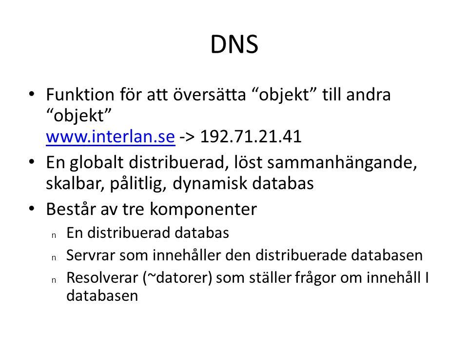 DNS • Funktion för att översätta objekt till andra objekt www.interlan.se -> 192.71.21.41 www.interlan.se • En globalt distribuerad, löst sammanhängande, skalbar, pålitlig, dynamisk databas • Består av tre komponenter n En distribuerad databas n Servrar som innehåller den distribuerade databasen n Resolverar (~datorer) som ställer frågor om innehåll I databasen