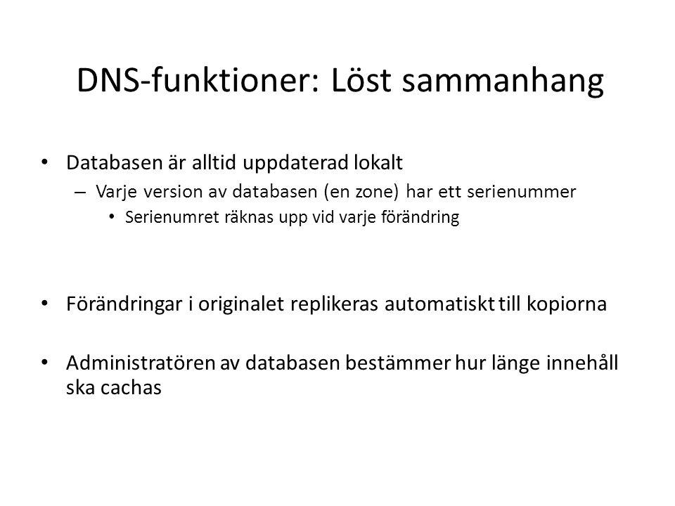 DNS-funktioner: Löst sammanhang • Databasen är alltid uppdaterad lokalt – Varje version av databasen (en zone) har ett serienummer • Serienumret räknas upp vid varje förändring • Förändringar i originalet replikeras automatiskt till kopiorna • Administratören av databasen bestämmer hur länge innehåll ska cachas