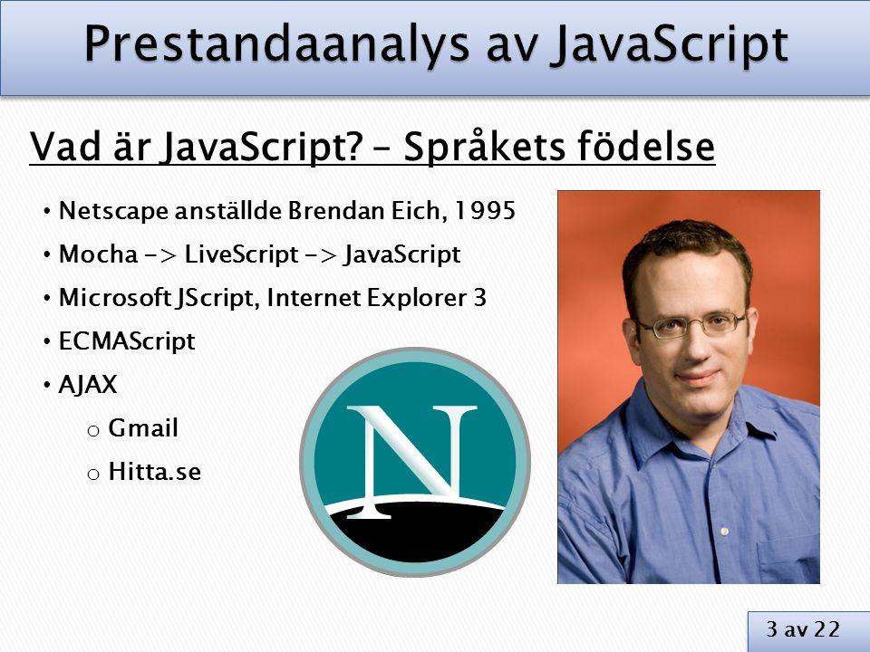 Vad är JavaScript? – Språkets födelse • Netscape anställde Brendan Eich, 1995 • Mocha -> LiveScript -> JavaScript • Microsoft JScript, Internet Explor