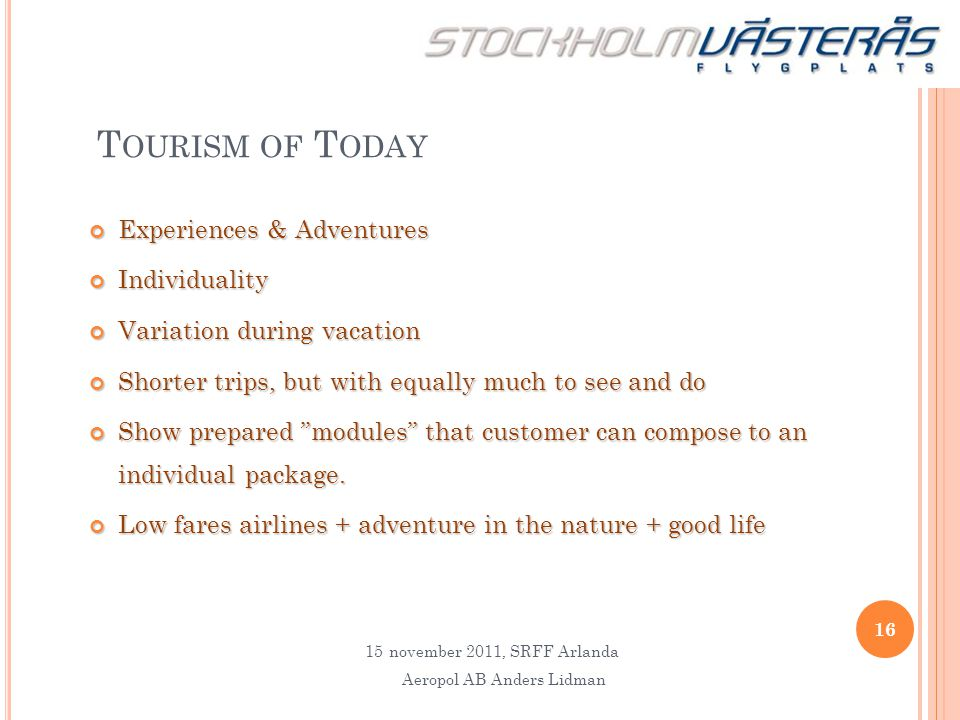 T OURISM OF T ODAY Experiences & Adventures Individuality Variation during vacation Shorter trips, but with equally much to see and do Show prepared ""