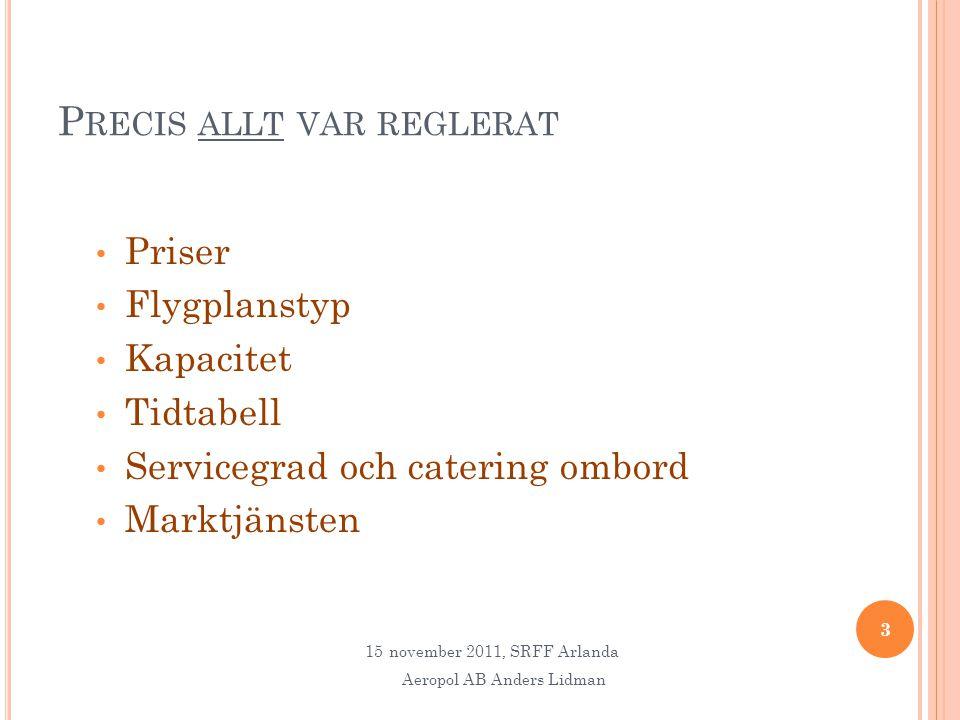 P RECIS ALLT VAR REGLERAT • Priser • Flygplanstyp • Kapacitet • Tidtabell • Servicegrad och catering ombord • Marktjänsten 3 15november 2011, SRFF Arlanda Aeropol AB Anders Lidman
