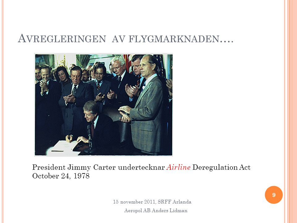 A VREGLERINGEN AV FLYGMARKNADEN …. 9 President Jimmy Carter undertecknar Airline Deregulation Act October 24, 1978 15november 2011, SRFF Arlanda Aerop
