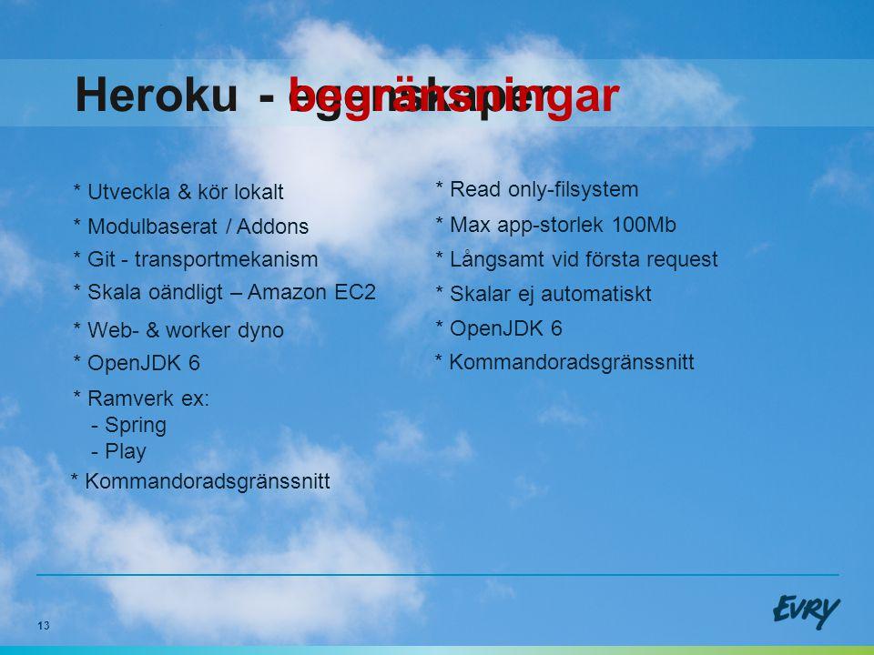 13 Heroku * Utveckla & kör lokalt * Git - transportmekanism * Skala oändligt – Amazon EC2 * OpenJDK 6 * Kommandoradsgränssnitt - egenskaper * Web- & worker dyno - begränsningar * Read only-filsystem * Max app-storlek 100Mb * Långsamt vid första request * Skalar ej automatiskt * Kommandoradsgränssnitt * OpenJDK 6 * Modulbaserat / Addons * Ramverk ex: - Spring - Play
