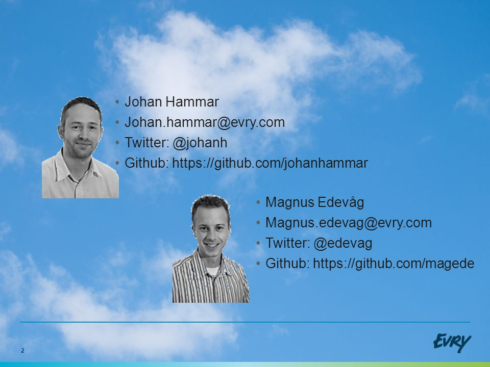 2 •Johan Hammar •Johan.hammar@evry.com •Twitter: @johanh •Github: https://github.com/johanhammar •Magnus Edevåg •Magnus.edevag@evry.com •Twitter: @edevag •Github: https://github.com/magede