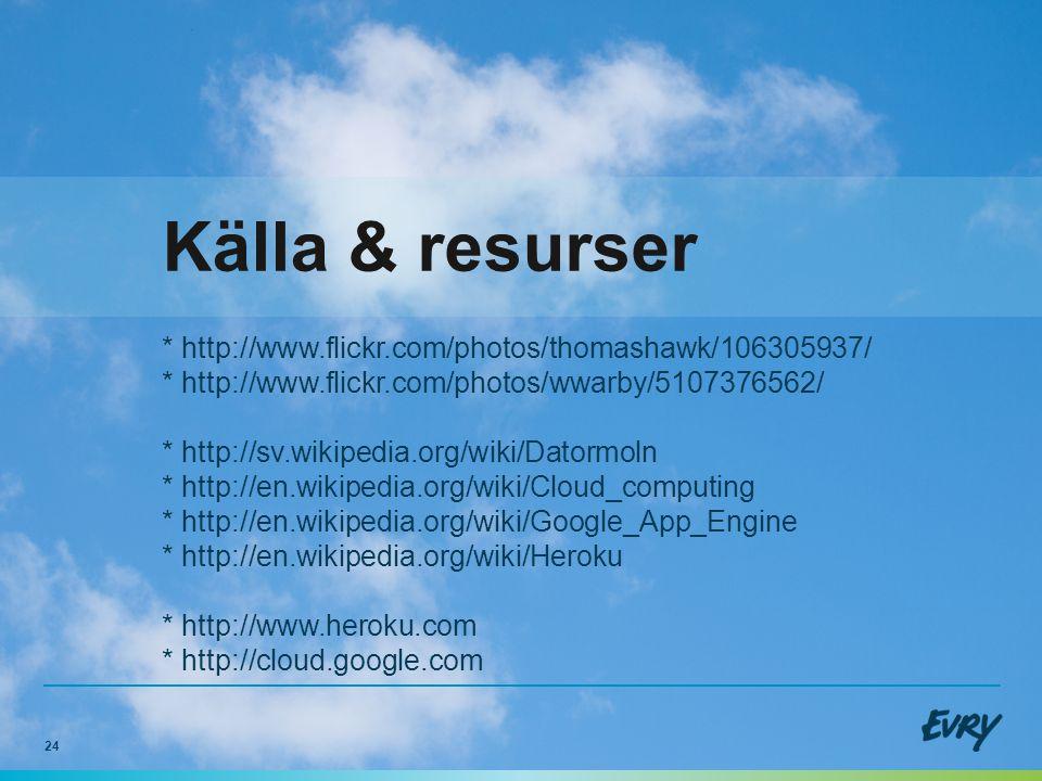 24 Källa & resurser * http://www.flickr.com/photos/thomashawk/106305937/ * http://www.flickr.com/photos/wwarby/5107376562/ * http://sv.wikipedia.org/wiki/Datormoln * http://en.wikipedia.org/wiki/Cloud_computing * http://en.wikipedia.org/wiki/Google_App_Engine * http://en.wikipedia.org/wiki/Heroku * http://www.heroku.com * http://cloud.google.com