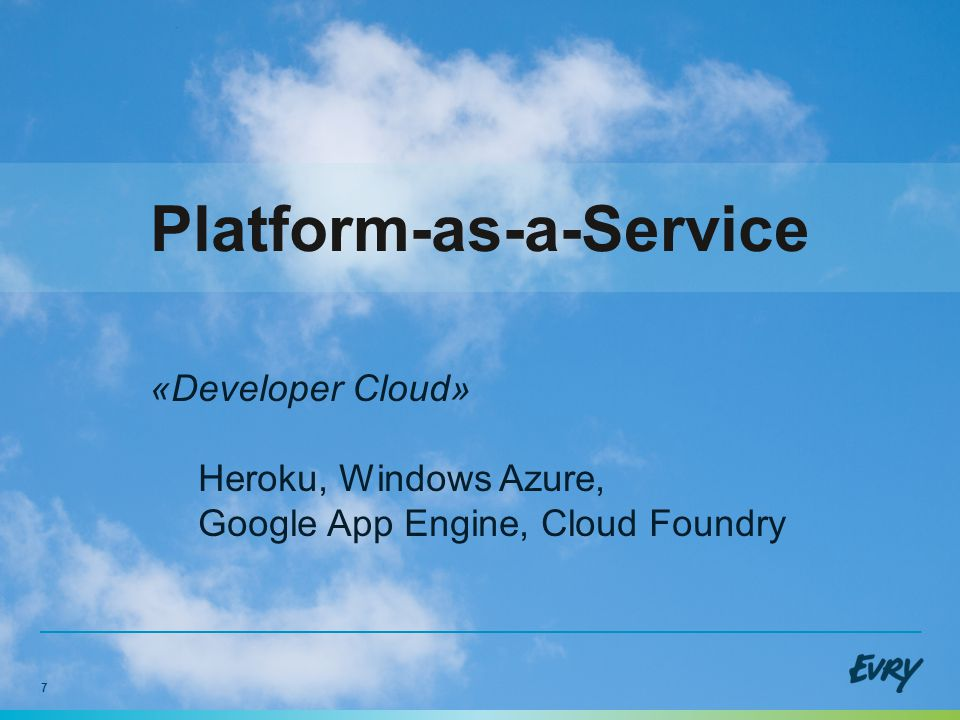 7 Platform-as-a-Service «Developer Cloud» Heroku, Windows Azure, Google App Engine, Cloud Foundry