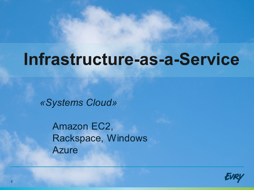 8 Infrastructure-as-a-Service «Systems Cloud» Amazon EC2, Rackspace, Windows Azure