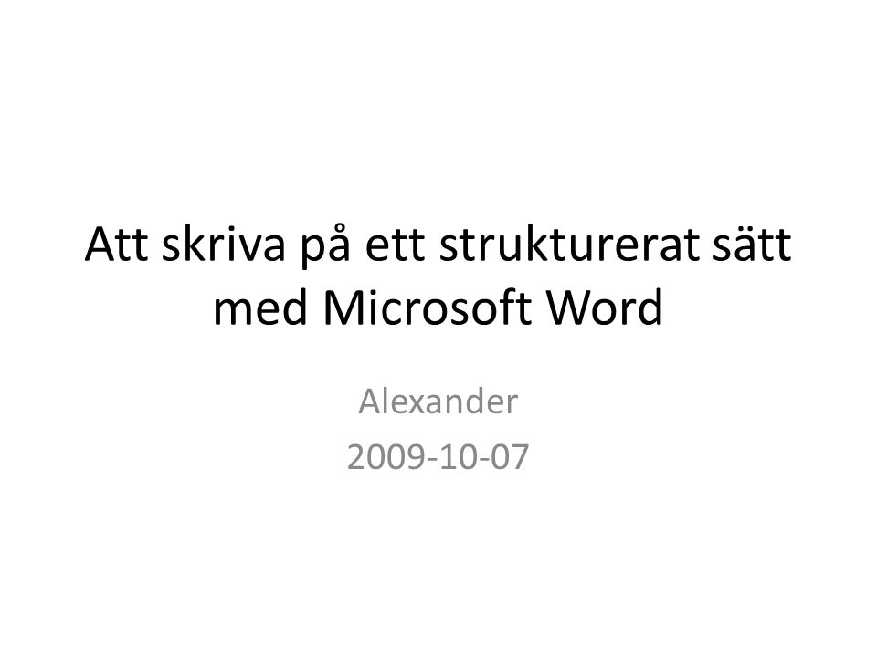 Att skriva på ett strukturerat sätt med Microsoft Word Alexander 2009-10-07