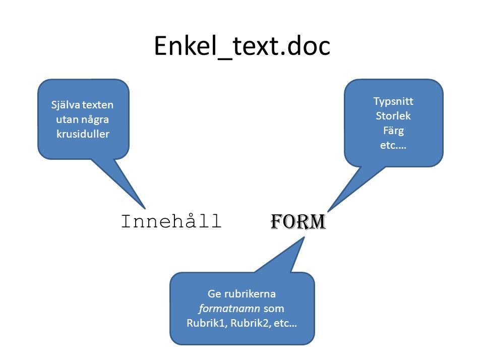 Enkel_text.doc Innehåll Form Typsnitt Storlek Färg etc.… Själva texten utan några krusiduller Ge rubrikerna formatnamn som Rubrik1, Rubrik2, etc…