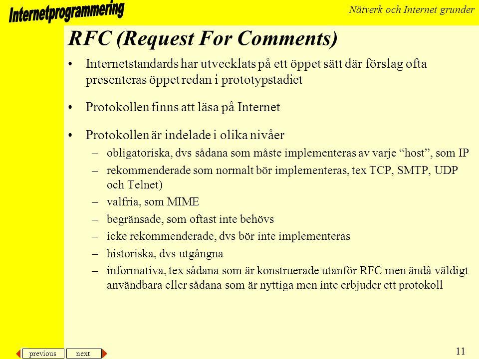 previous next 12 Nätverk och Internet grunder HTTP, HTML, MIME och URL •HTTP, Hypertext Transfer Protocol –standarden som beskriver hur en webklient och server kommunicerar och utbyter data •HTML, Hypertext Markup Language –standardspråket för konstruktion av WEB-sidor •MIME, Multipurpose Internet Mail Extensions –den öppna standarden som beskriver hur multimedia skall skickas via e-post •URL, Uniform Resource Locator –definierar hur en fil otvetydigt kan refereras på Internet