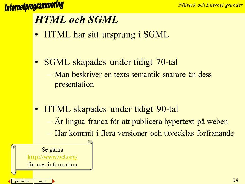 previous next 15 Nätverk och Internet grunder HTTP •HTTP, Hypertext Transport Protocol –standarden som beskriver hur en webklient och server kommunicerar och utbyter data –använder MIME för att avkoda data –använder TCP/IP för dataöverföring –klienten skickar ett meddelande i stil med GET /index.html HTTP/1.1 –för att hämta WEBsidan index.html från aktuell server Se gärna http://www.w3.org/Protocols/ för mer information Se gärna http://www.w3.org/Protocols/ för mer information