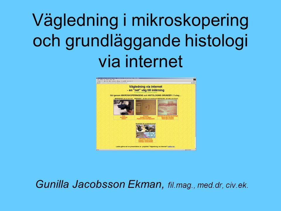 Vägledning i mikroskopering och grundläggande histologi via internet Gunilla Jacobsson Ekman, fil.mag., med.dr, civ.ek.