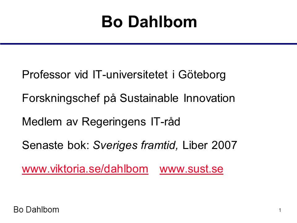 Bo Dahlbom 1 Professor vid IT-universitetet i Göteborg Forskningschef på Sustainable Innovation Medlem av Regeringens IT-råd Senaste bok: Sveriges framtid, Liber 2007 www.viktoria.se/dahlbomwww.viktoria.se/dahlbom www.sust.sewww.sust.se