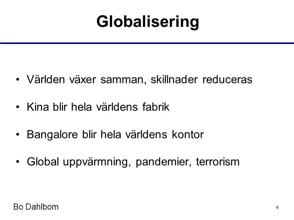 Bo Dahlbom 4 Globalisering •Världen växer samman, skillnader reduceras •Kina blir hela världens fabrik •Bangalore blir hela världens kontor •Global uppvärmning, pandemier, terrorism
