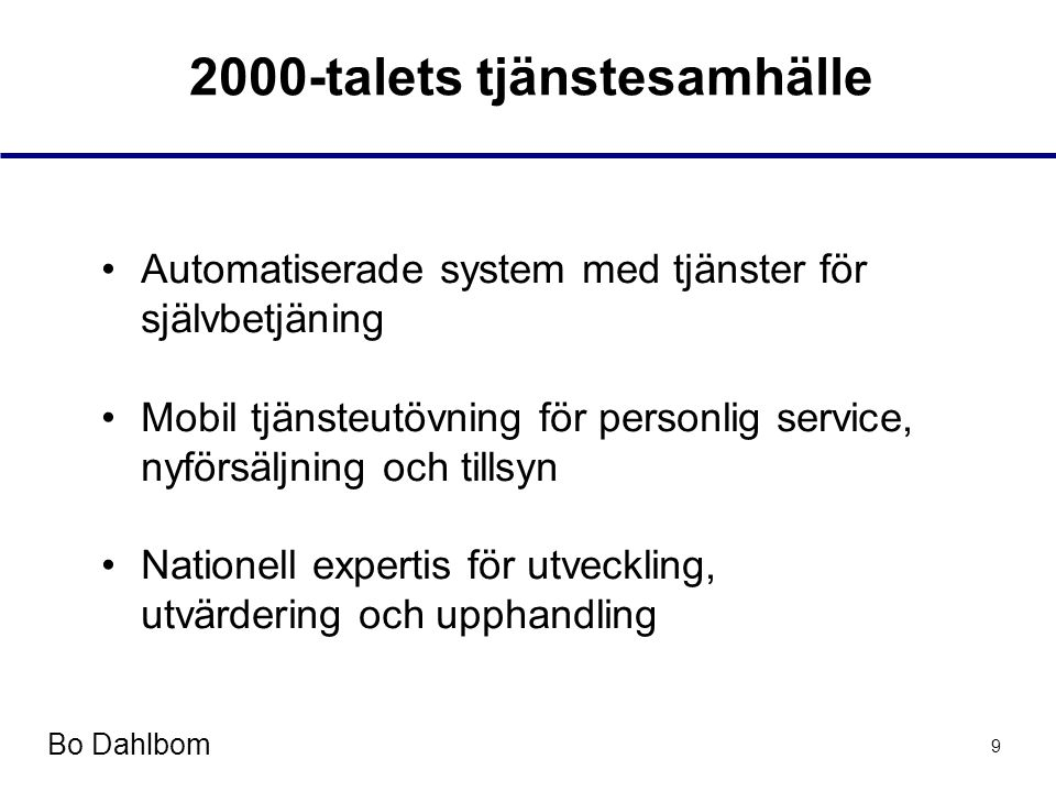 Bo Dahlbom 9 2000-talets tjänstesamhälle •Automatiserade system med tjänster för självbetjäning •Mobil tjänsteutövning för personlig service, nyförsäljning och tillsyn •Nationell expertis för utveckling, utvärdering och upphandling