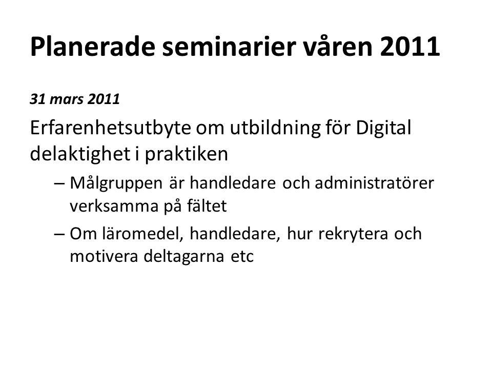 Planerade seminarier våren 2011 31 mars 2011 Erfarenhetsutbyte om utbildning för Digital delaktighet i praktiken – Målgruppen är handledare och administratörer verksamma på fältet – Om läromedel, handledare, hur rekrytera och motivera deltagarna etc