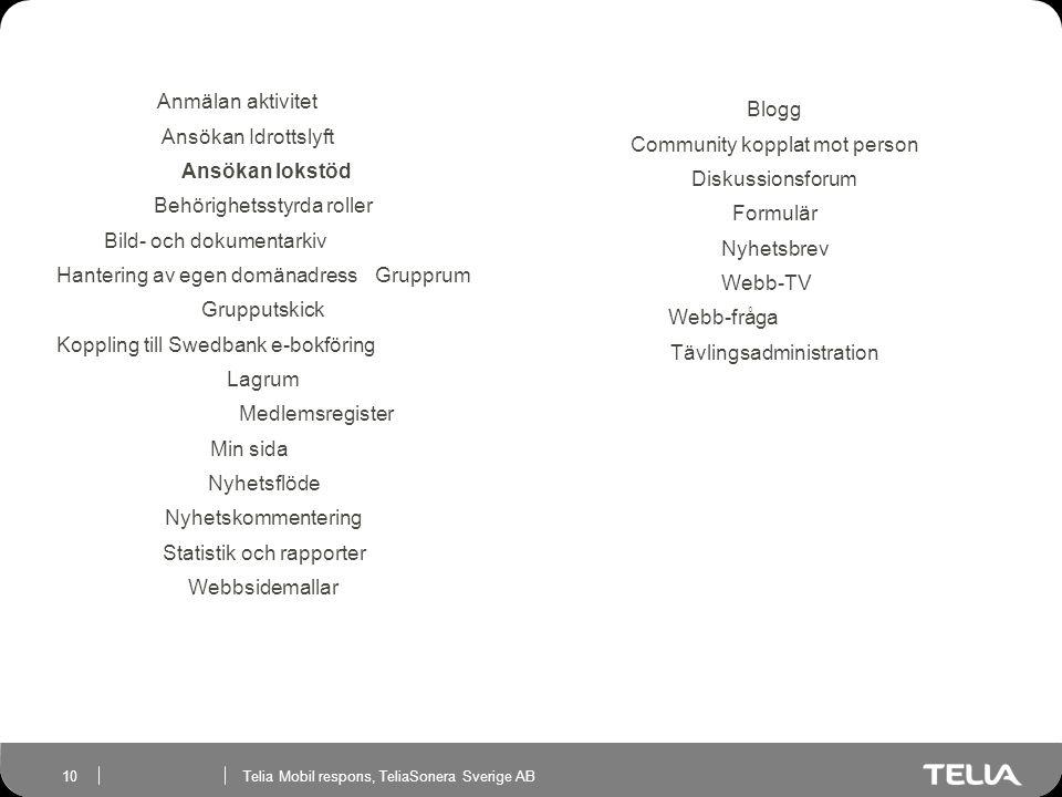 Telia Mobil respons, TeliaSonera Sverige AB 10 Anmälan aktivitet Ansökan Idrottslyft Ansökan lokstöd Behörighetsstyrda roller Bild- och dokumentarkiv Hantering av egen domänadressGrupprum Grupputskick Koppling till Swedbank e-bokföring Lagrum Medlemsregister Min sida Nyhetsflöde Nyhetskommentering Statistik och rapporter Webbsidemallar Blogg Community kopplat mot person Diskussionsforum Formulär Nyhetsbrev Webb-TV Webb-fråga Tävlingsadministration