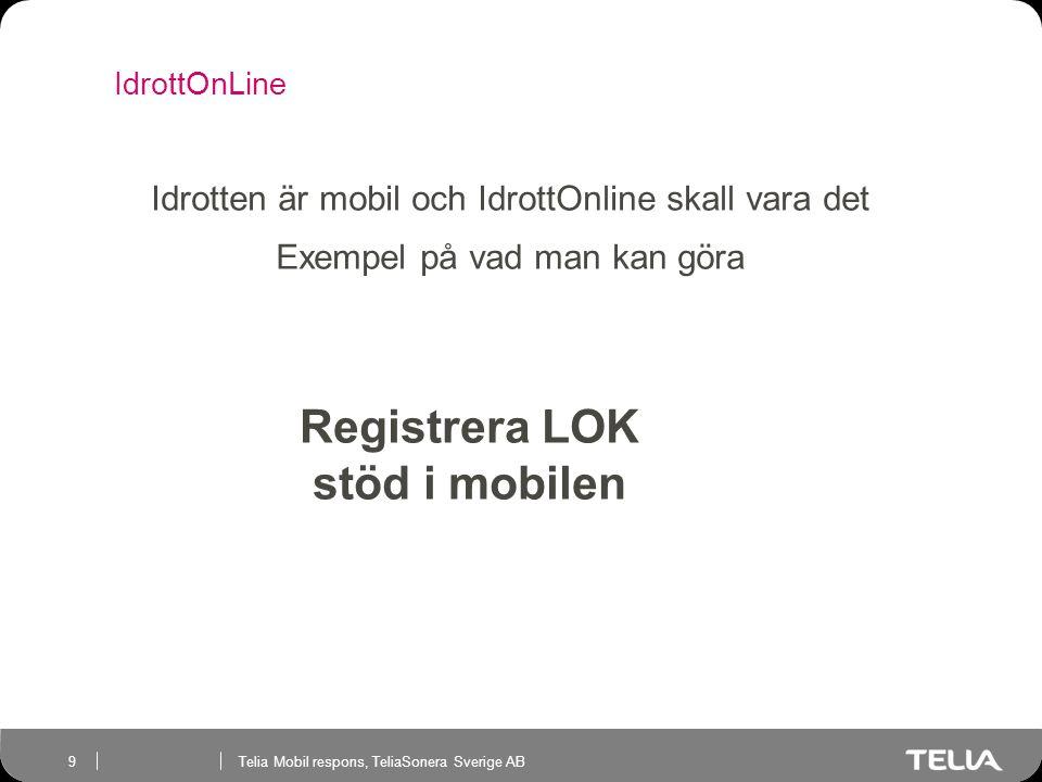 Telia Mobil respons, TeliaSonera Sverige AB 9 IdrottOnLine Telia Mobil respons Registrera LOK stöd i mobilen Idrotten är mobil och IdrottOnline skall vara det Exempel på vad man kan göra
