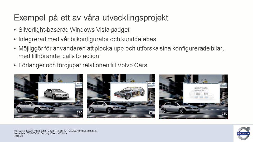 MS Summit 2008, Volvo Cars, David Holecek (DHOLECEK@volvocars.com) Page 24 Issue date: 2008-09-04, Security Class: Exempel på ett av våra utvecklingsprojekt •Silverlight-baserad Windows Vista gadget •Integrerad med vår bilkonfigurator och kunddatabas •Möjliggör för användaren att plocka upp och utforska sina konfigurerade bilar, med tillhörande 'calls to action' •Förlänger och fördjupar relationen till Volvo Cars