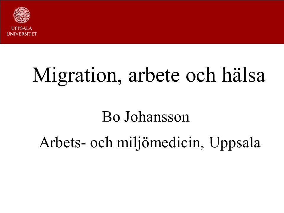 Migration, arbete och hälsa Bo Johansson Arbets- och miljömedicin, Uppsala