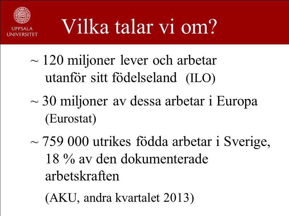 Vilka talar vi om? ~ 120 miljoner lever och arbetar utanför sitt födelseland (ILO) ~ 30 miljoner av dessa arbetar i Europa (Eurostat) ~ 759 000 utrike