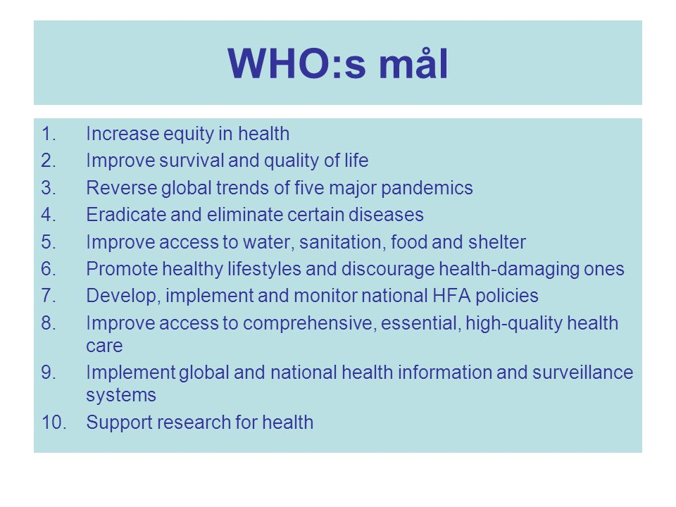 WHO:s mål 1.Increase equity in health 2.Improve survival and quality of life 3.Reverse global trends of five major pandemics 4.Eradicate and eliminate certain diseases 5.Improve access to water, sanitation, food and shelter 6.Promote healthy lifestyles and discourage health-damaging ones 7.Develop, implement and monitor national HFA policies 8.Improve access to comprehensive, essential, high-quality health care 9.Implement global and national health information and surveillance systems 10.Support research for health