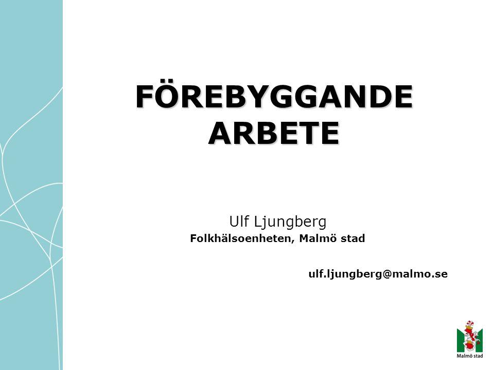 FÖREBYGGANDE ARBETE Ulf Ljungberg Folkhälsoenheten, Malmö stad ulf.ljungberg@malmo.se