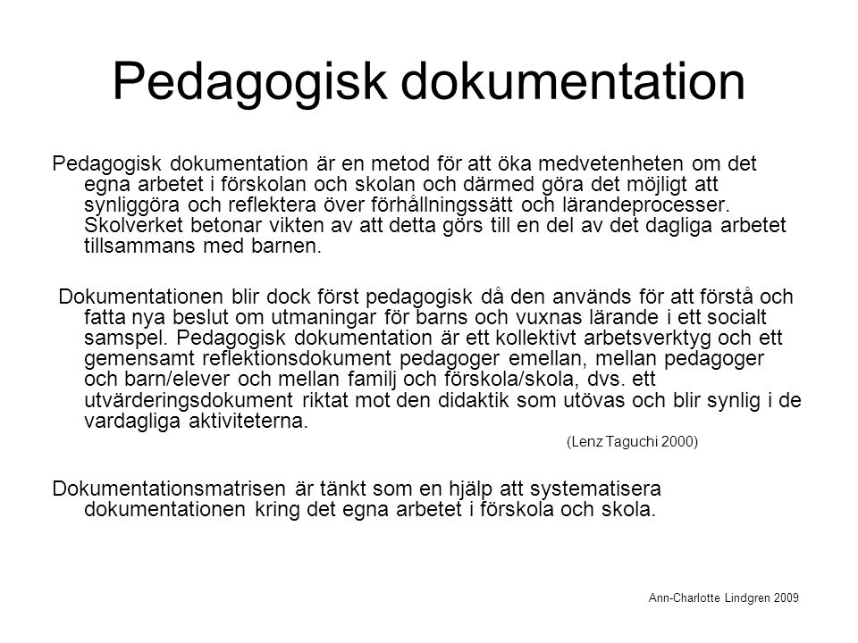 Pedagogisk dokumentation Pedagogisk dokumentation är en metod för att öka medvetenheten om det egna arbetet i förskolan och skolan och därmed göra det möjligt att synliggöra och reflektera över förhållningssätt och lärandeprocesser.