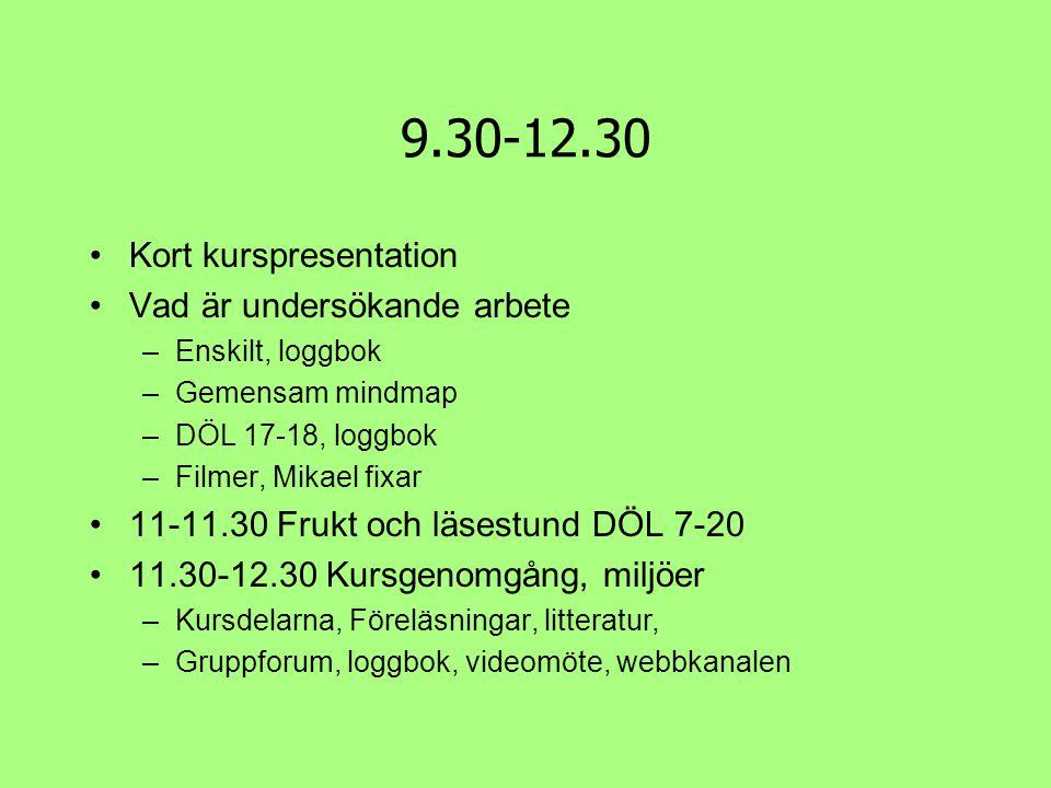 9.30-12.30 •Kort kurspresentation •Vad är undersökande arbete –Enskilt, loggbok –Gemensam mindmap –DÖL 17-18, loggbok –Filmer, Mikael fixar •11-11.30