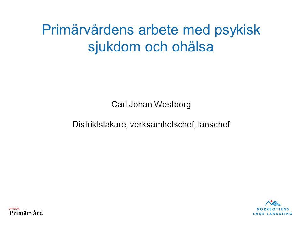 DIVISION Primärvård Primärvårdens arbete med psykisk sjukdom och ohälsa Carl Johan Westborg Distriktsläkare, verksamhetschef, länschef