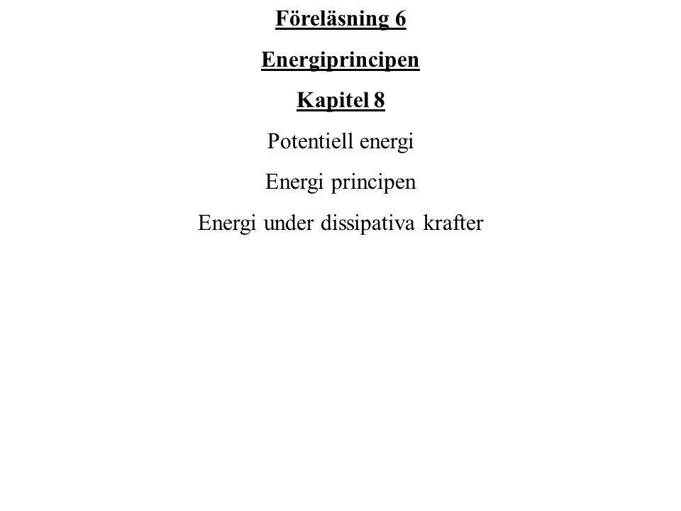 Föreläsning 6 Energiprincipen Kapitel 8 Potentiell energi Energi principen Energi under dissipativa krafter