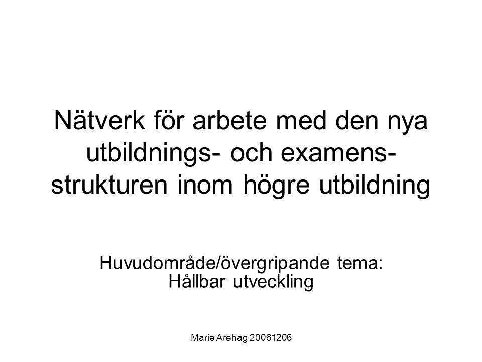 Marie Arehag 20061206 Nätverk för arbete med den nya utbildnings- och examens- strukturen inom högre utbildning Huvudområde/övergripande tema: Hållbar utveckling