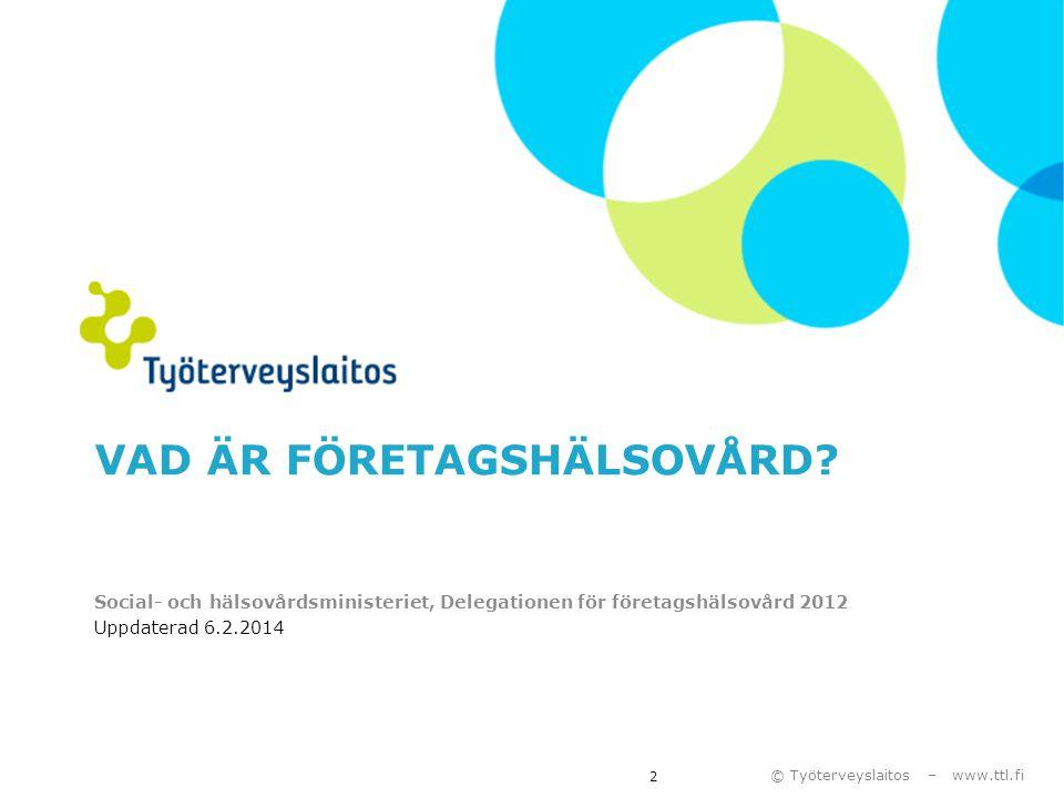 © Työterveyslaitos – www.ttl.fi VAD ÄR FÖRETAGSHÄLSOVÅRD? Social- och hälsovårdsministeriet, Delegationen för företagshälsovård 2012 Uppdaterad 6.2.20