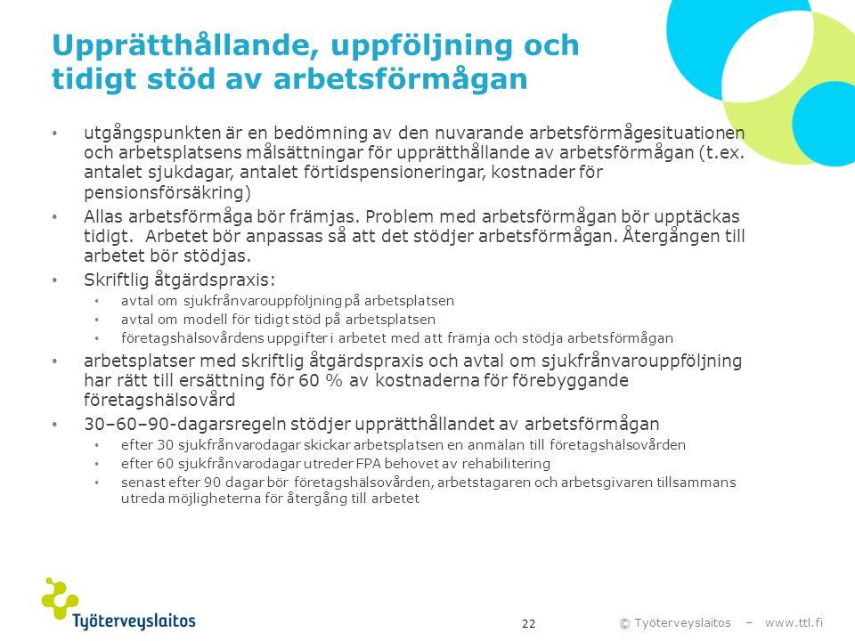 © Työterveyslaitos – www.ttl.fi Upprätthållande, uppföljning och tidigt stöd av arbetsförmågan • utgångspunkten är en bedömning av den nuvarande arbet