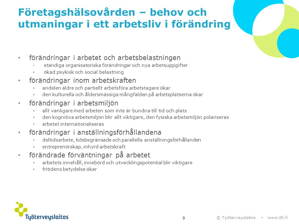 © Työterveyslaitos – www.ttl.fi Aktuella frågor inom företagshälsovården • utveckling av företagshälsovårdssamarbetet med arbetsplatsen • verksamhetsmodellen för upprätthållande, uppföljning och tidigt stöd av arbetsförmågan i samråd med arbetsplatserna • utveckling av samarbetet med den övriga hälso- och sjukvården och socialförsäkringen 20 Primärhälsovård Specialsjukvård Arbetstagare Arbetsgivare Arbetar- skydd HR Ledarskap Företags hälsovård Rehabiliteringstjänster Socialförsäkring (Arbetskraftsförvaltning, FPA, FBR, Tela)